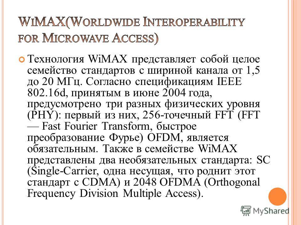 Технология WiMAX представляет собой целое семейство стандартов с шириной канала от 1,5 до 20 МГц. Согласно спецификациям IEEE 802.16d, принятым в июне 2004 года, предусмотрено три разных физических уровня (PHY): первый из них, 256-точечный FFT (FFT F