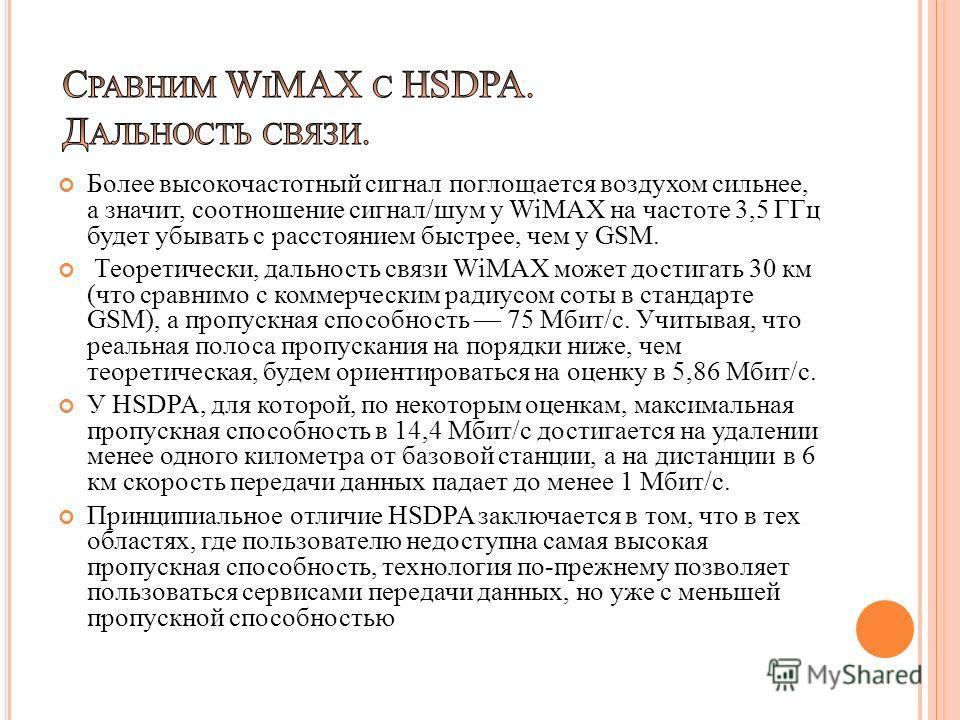 Более высокочастотный сигнал поглощается воздухом сильнее, а значит, соотношение сигнал/шум у WiMAX на частоте 3,5 ГГц будет убывать с расстоянием быстрее, чем у GSM. Теоретически, дальность связи WiMAX может достигать 30 км (что сравнимо с коммерчес