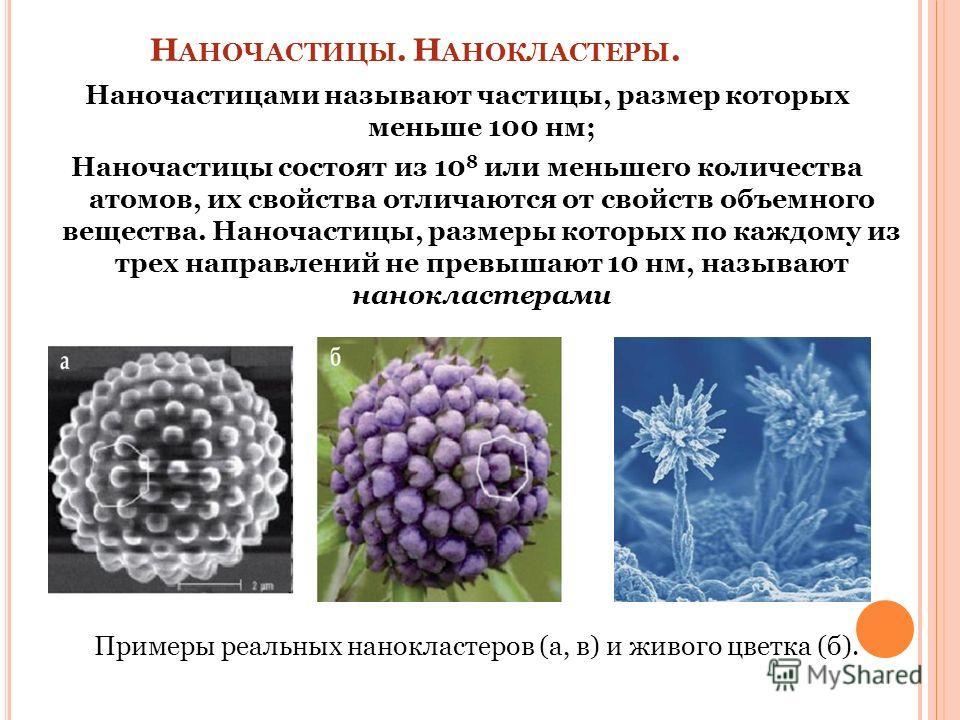 Н АНОЧАСТИЦЫ. Н АНОКЛАСТЕРЫ. Наночастицами называют частицы, размер которых меньше 100 нм; Наночастицы состоят из 10 8 или меньшего количества атомов, их свойства отличаются от свойств объемного вещества. Наночастицы, размеры которых по каждому из тр