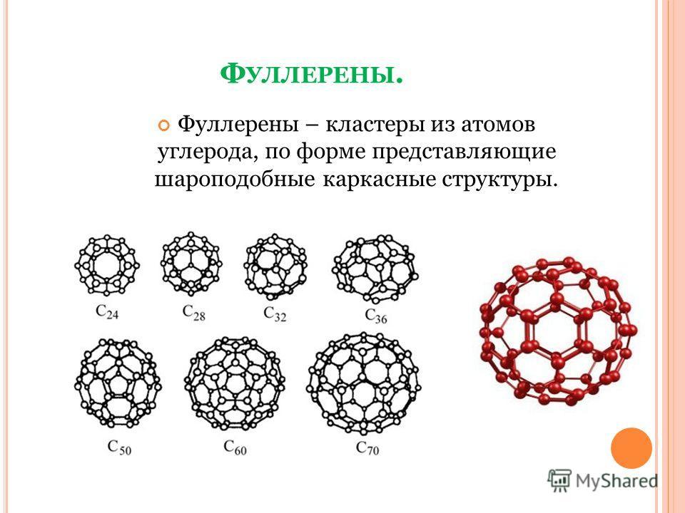 Ф УЛЛЕРЕНЫ. Фуллерены – кластеры из атомов углерода, по форме представляющие шароподобные каркасные структуры.