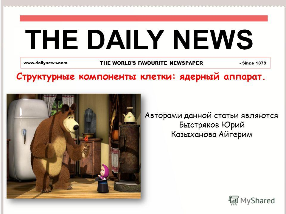 THE DAILY NEWS www.dailynews.com THE WORLDS FAVOURITE NEWSPAPER - Since 1879 Авторами данной статьи являются Быстряков Юрий Казыханова Айгерим Структурные компоненты клетки: ядерный аппарат.