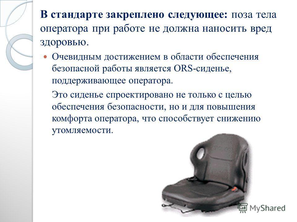 В стандарте закреплено следующее: поза тела оператора при работе не должна наносить вред здоровью. Очевидным достижением в области обеспечения безопасной работы является ORS-сиденье, поддерживающее оператора. Это сиденье спроектировано не только с це