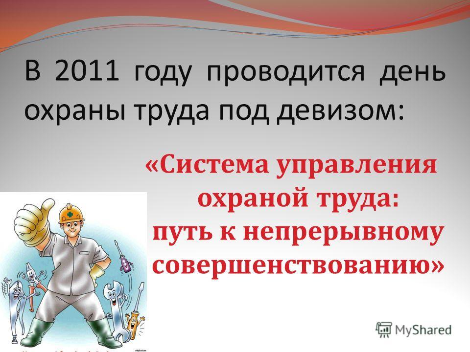 В 2011 году проводится день охраны труда под девизом: «Система управления охраной труда: путь к непрерывному совершенствованию»