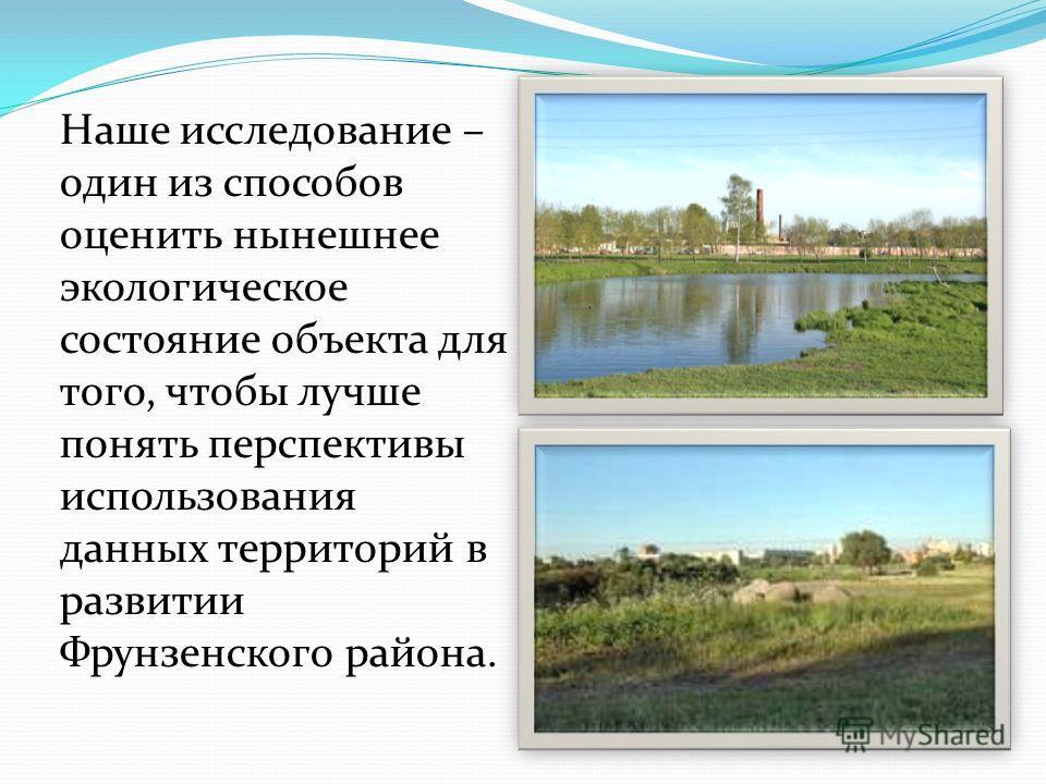 Наше исследование – один из способов оценить нынешнее экологическое состояние объекта для того, чтобы лучше понять перспективы использования данных территорий в развитии Фрунзенского района.