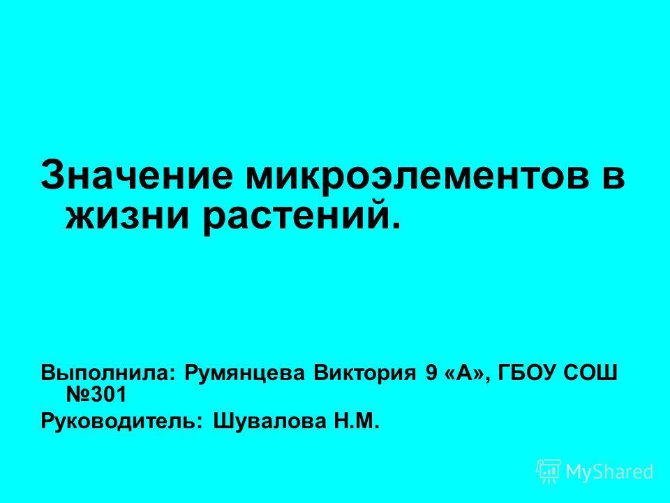 Значение микроэлементов в жизни растений. Выполнила: Румянцева Виктория 9 «А», ГБОУ СОШ 301 Руководитель: Шувалова Н.М.