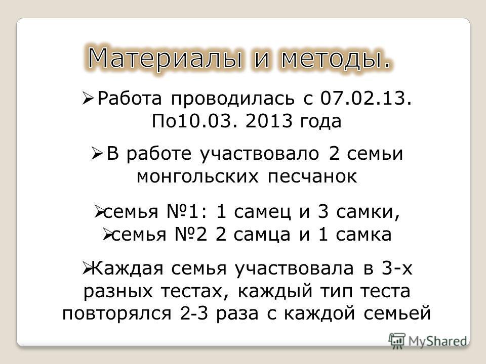 Работа проводилась с 07.02.13. По10.03. 2013 года В работе участвовало 2 семьи монгольских песчанок семья 1: 1 самец и 3 самки, семья 2 2 самца и 1 самка Каждая семья участвовала в 3-х разных тестах, каждый тип теста повторялся 2- 3 раза с каждой сем