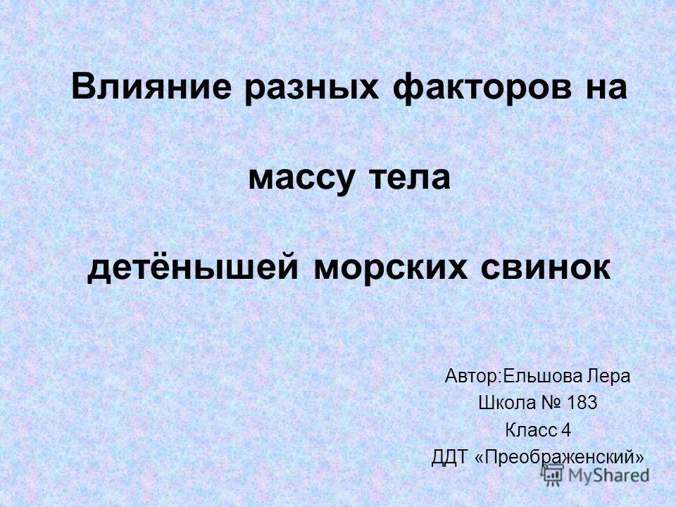 Влияние разных факторов на массу тела детёнышей морских свинок Автор:Ельшова Лера Школа 183 Класс 4 ДДТ «Преображенский»