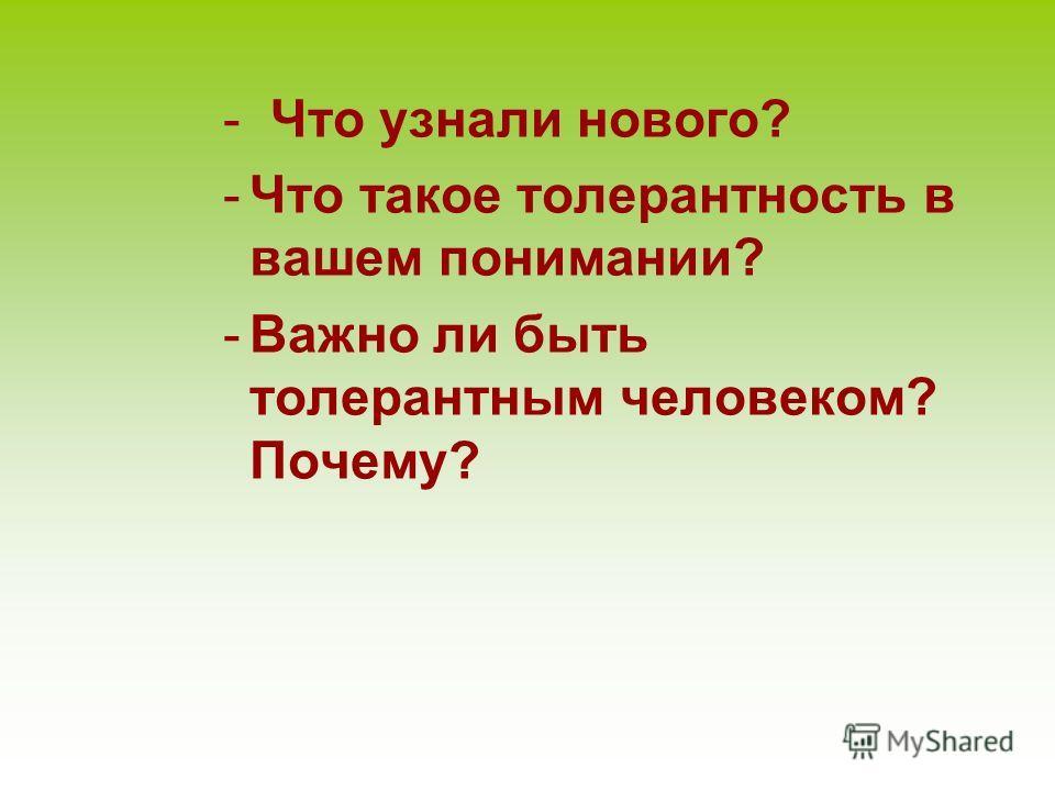 - Что узнали нового? -Что такое толерантность в вашем понимании? -Важно ли быть толерантным человеком? Почему?