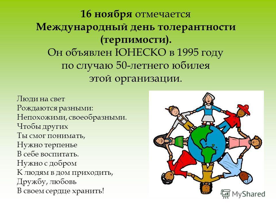 16 ноября отмечается Международный день толерантности (терпимости). Он объявлен ЮНЕСКО в 1995 году по случаю 50-летнего юбилея этой организации. Люди на свет Рождаются разными: Непохожими, своеобразными. Чтобы других Ты смог понимать, Нужно терпенье