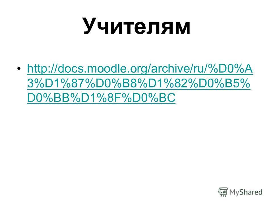 Учителям http://docs.moodle.org/archive/ru/%D0%A 3%D1%87%D0%B8%D1%82%D0%B5% D0%BB%D1%8F%D0%BChttp://docs.moodle.org/archive/ru/%D0%A 3%D1%87%D0%B8%D1%82%D0%B5% D0%BB%D1%8F%D0%BC
