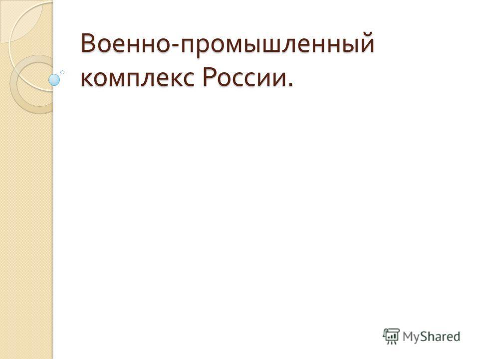 Военно - промышленный комплекс России.