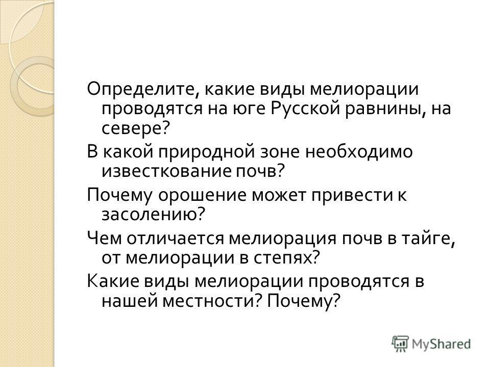 Определите, какие виды мелиорации проводятся на юге Русской равнины, на севере ? В какой природной зоне необходимо известкование почв ? Почему орошение может привести к засолению ? Чем отличается мелиорация почв в тайге, от мелиорации в степях ? Каки