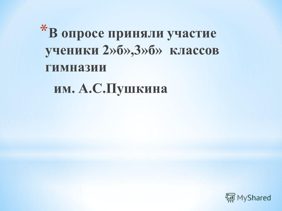 * В опросе приняли участие ученики 2»б»,3»б» классов гимназии им. А.С.Пушкина