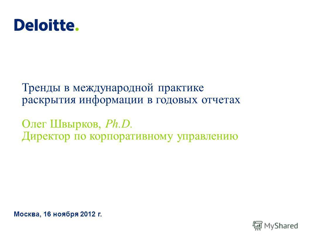 Тренды в международной практике раскрытия информации в годовых отчетах Олег Швырков, Ph.D. Директор по корпоративному управлению Москва, 16 ноября 2012 г.