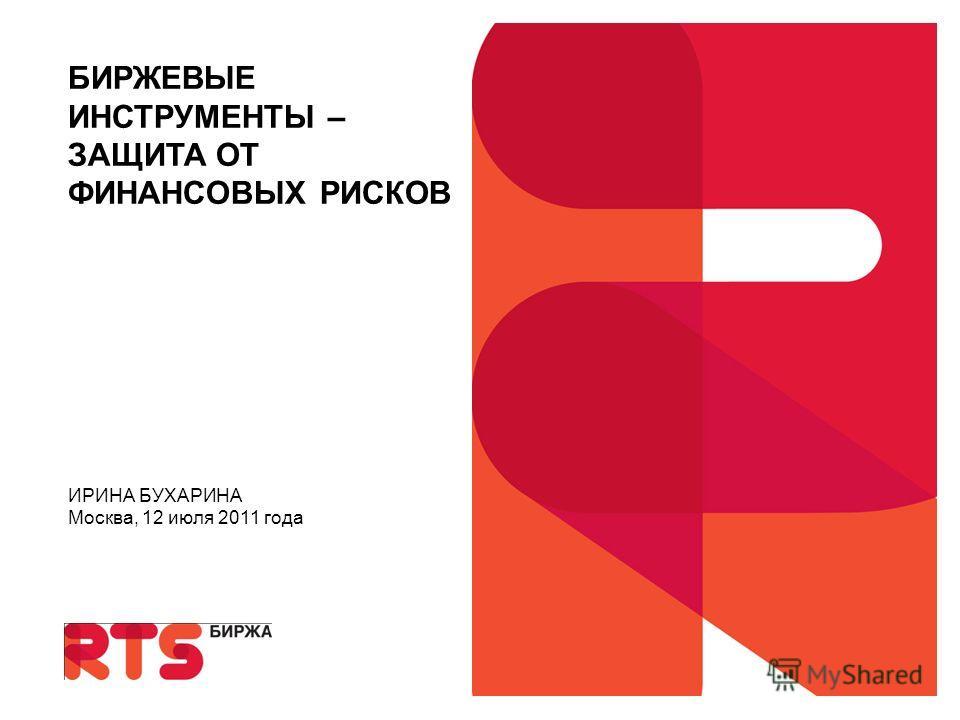 БИРЖЕВЫЕ ИНСТРУМЕНТЫ – ЗАЩИТА ОТ ФИНАНСОВЫХ РИСКОВ ИРИНА БУХАРИНА Москва, 12 июля 2011 года