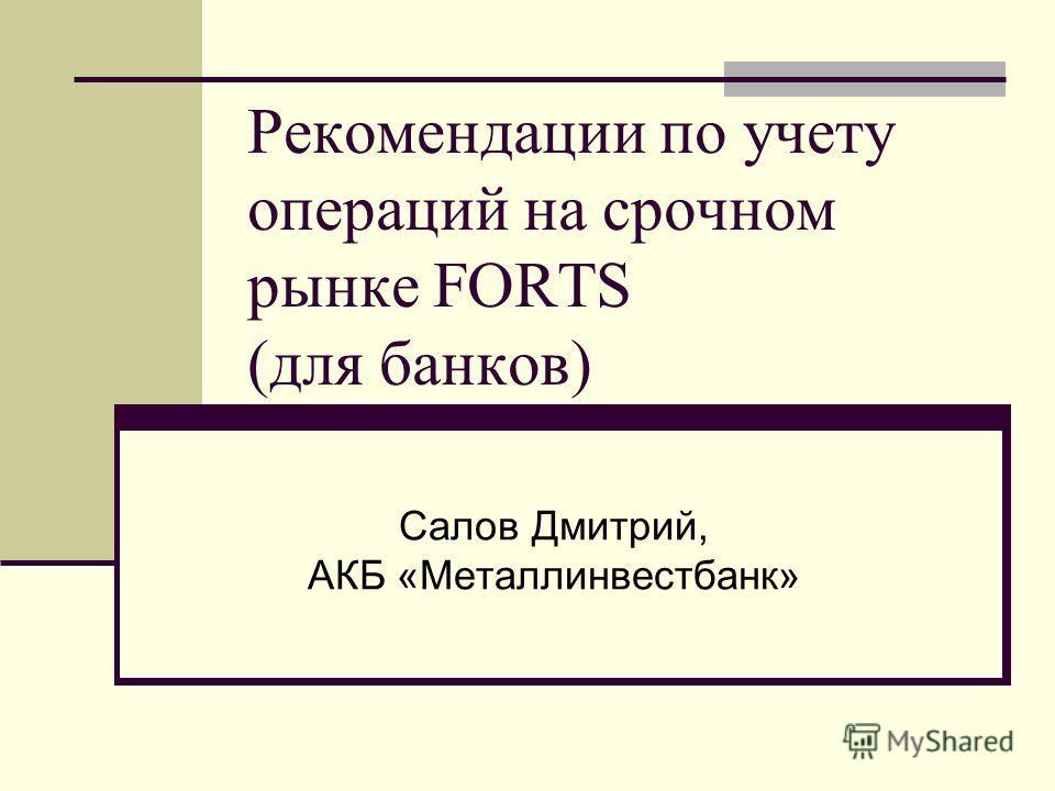 Рекомендации по учету операций на срочном рынке FORTS (для банков) Салов Дмитрий, АКБ «Металлинвестбанк»