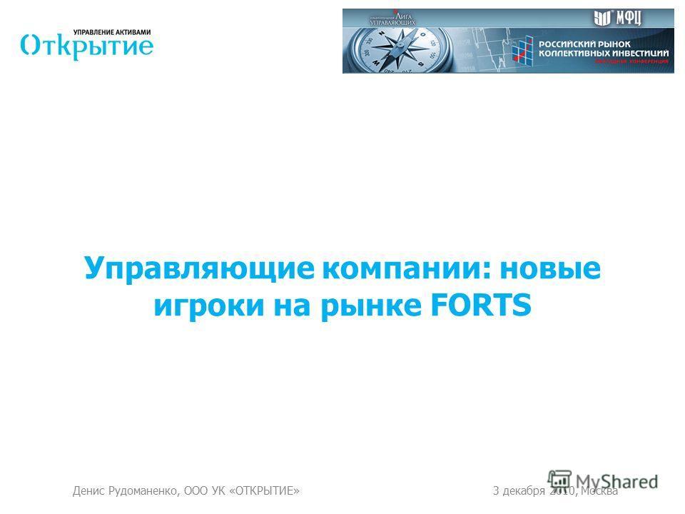 Управляющие компании: новые игроки на рынке FORTS Денис Рудоманенко, ООО УК «ОТКРЫТИЕ»3 декабря 2010, Москва