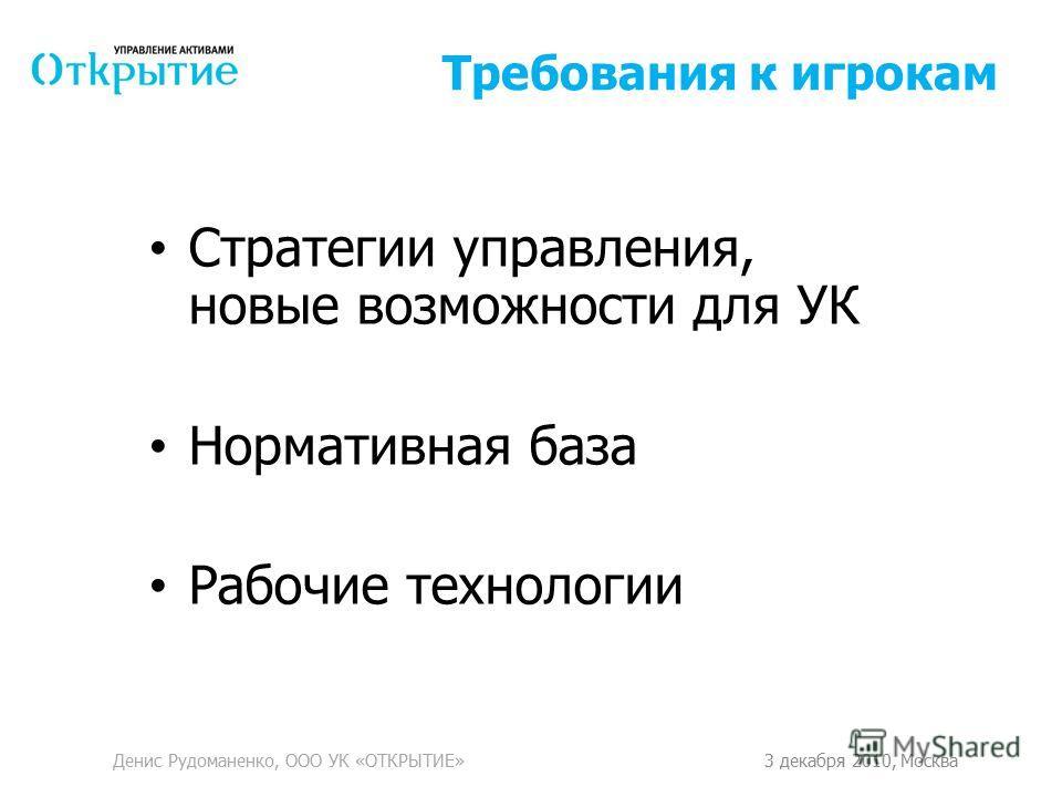 Требования к игрокам Стратегии управления, новые возможности для УК Нормативная база Рабочие технологии Денис Рудоманенко, ООО УК «ОТКРЫТИЕ»3 декабря 2010, Москва