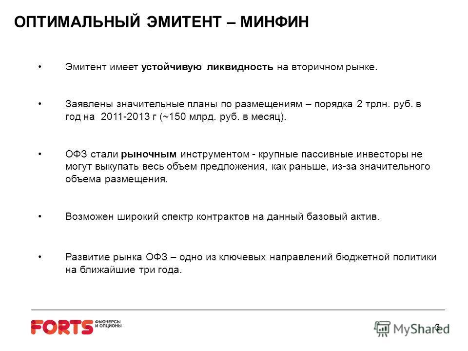 3 ОПТИМАЛЬНЫЙ ЭМИТЕНТ – МИНФИН Эмитент имеет устойчивую ликвидность на вторичном рынке. Заявлены значительные планы по размещениям – порядка 2 трлн. руб. в год на 2011-2013 г (~150 млрд. руб. в месяц). ОФЗ стали рыночным инструментом - крупные пассив