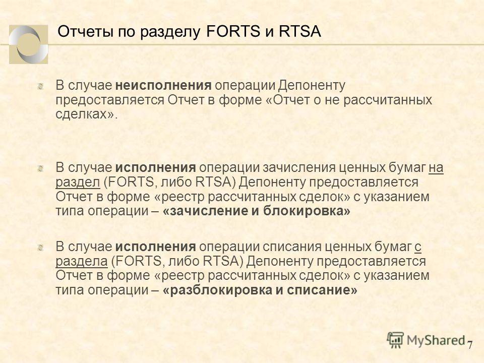 7 Отчеты по разделу FORTS и RTSA В случае неисполнения операции Депоненту предоставляется Отчет в форме «Отчет о не рассчитанных сделках». В случае исполнения операции зачисления ценных бумаг на раздел (FORTS, либо RTSA) Депоненту предоставляется Отч