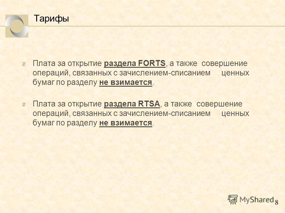 8 Тарифы Плата за открытие раздела FORTS, а также совершение операций, связанных с зачислением-списанием ценных бумаг по разделу не взимается. Плата за открытие раздела RTSA, а также совершение операций, связанных с зачислением-списанием ценных бумаг