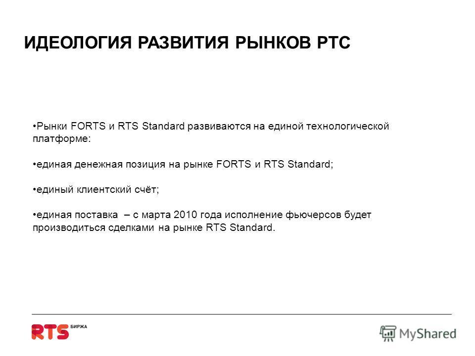 Рынки FORTS и RTS Standard развиваются на единой технологической платформе: единая денежная позиция на рынке FORTS и RTS Standard; единый клиентский счёт; единая поставка – с марта 2010 года исполнение фьючерсов будет производиться сделками на рынке