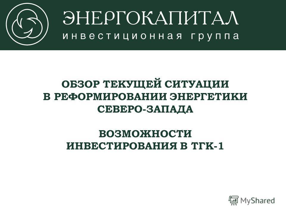 ОБЗОР ТЕКУЩЕЙ СИТУАЦИИ В РЕФОРМИРОВАНИИ ЭНЕРГЕТИКИ СЕВЕРО-ЗАПАДА ВОЗМОЖНОСТИ ИНВЕСТИРОВАНИЯ В ТГК-1