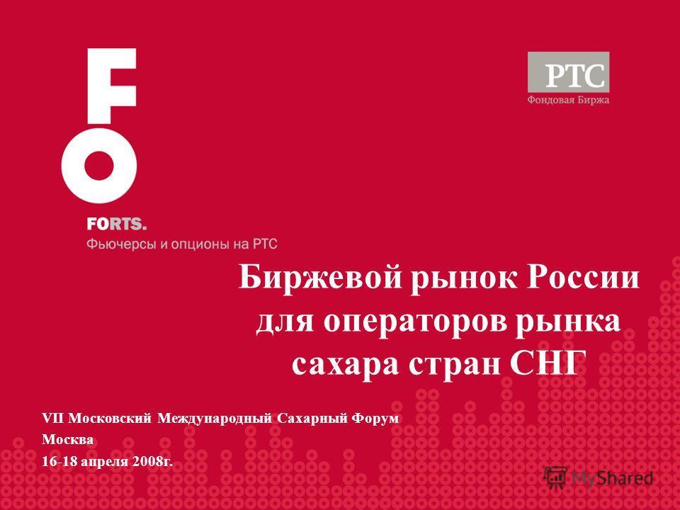 Биржевой рынок России для операторов рынка сахара стран СНГ VII Московский Международный Сахарный Форум Москва 16-18 апреля 2008г.