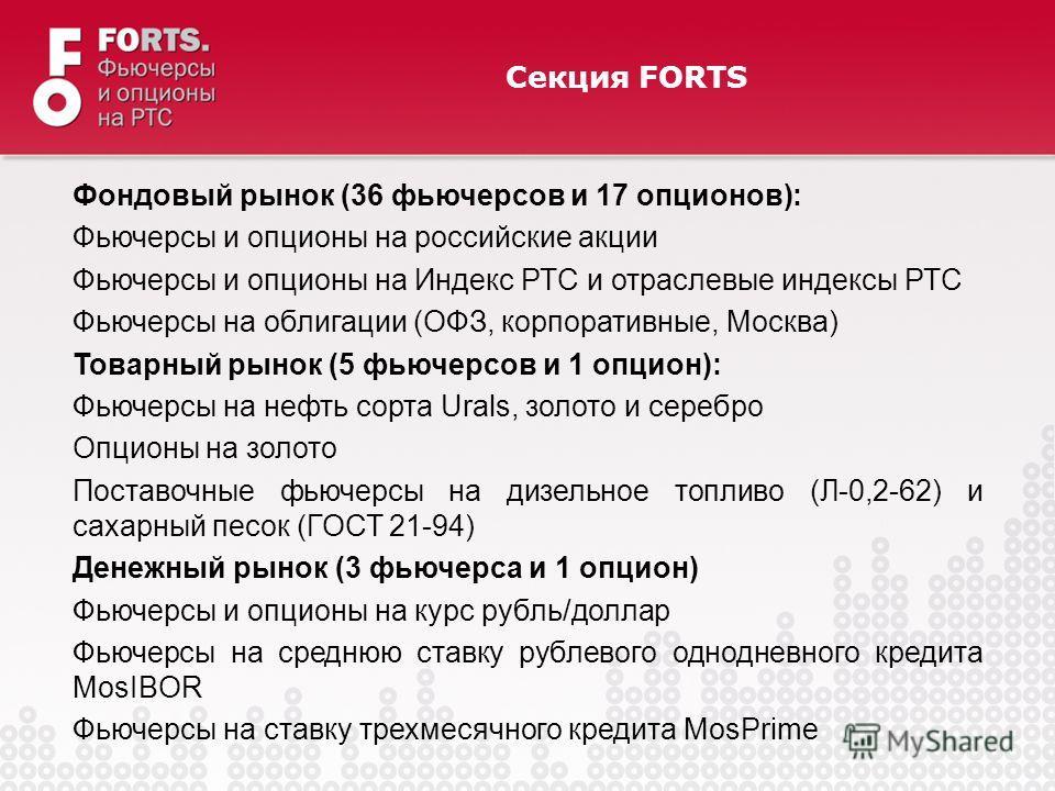 Секция FORTS Фондовый рынок (36 фьючерсов и 17 опционов): Фьючерсы и опционы на российские акции Фьючерсы и опционы на Индекс РТС и отраслевые индексы РТС Фьючерсы на облигации (ОФЗ, корпоративные, Москва) Товарный рынок (5 фьючерсов и 1 опцион): Фью