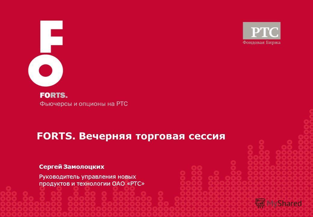 Сергей Замолоцких Руководитель управления новых продуктов и технологии ОАО «РТС» FORTS. Вечерняя торговая сессия