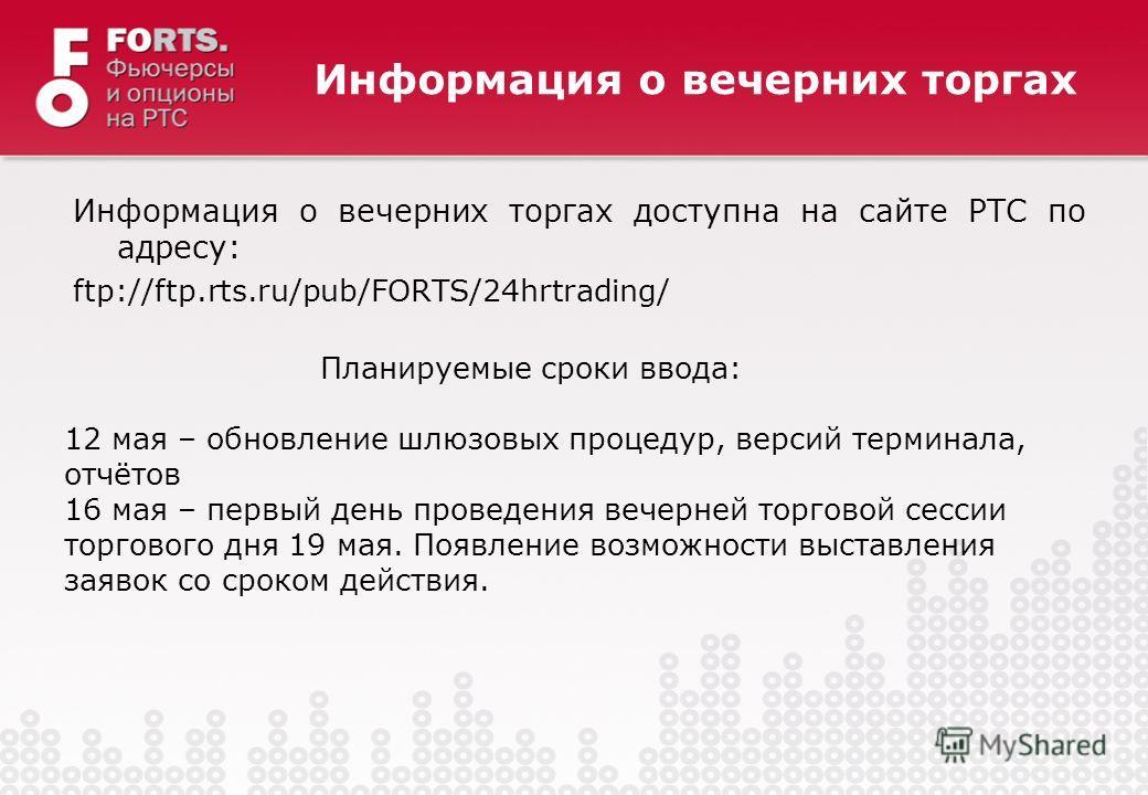 Информация о вечерних торгах доступна на сайте РТС по адресу: ftp://ftp.rts.ru/pub/FORTS/24hrtrading/ Информация о вечерних торгах 12 мая – обновление шлюзовых процедур, версий терминала, отчётов 16 мая – первый день проведения вечерней торговой сесс