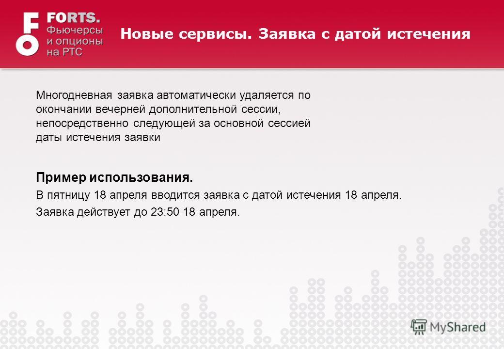 Многодневная заявка автоматически удаляется по окончании вечерней дополнительной сессии, непосредственно следующей за основной сессией даты истечения заявки Пример использования. В пятницу 18 апреля вводится заявка с датой истечения 18 апреля. Заявка