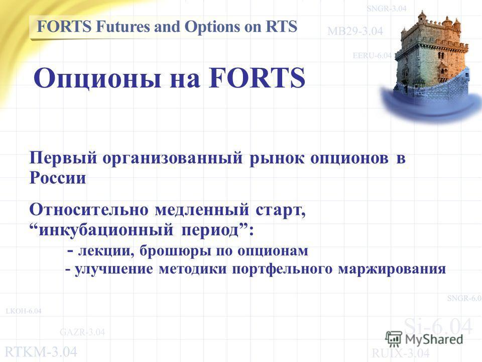 Первый организованный рынок опционов в России Относительно медленный старт,инкубационный период: - лекции, брошюры по опционам - улучшение методики портфельного маржирования Опционы на FORTS