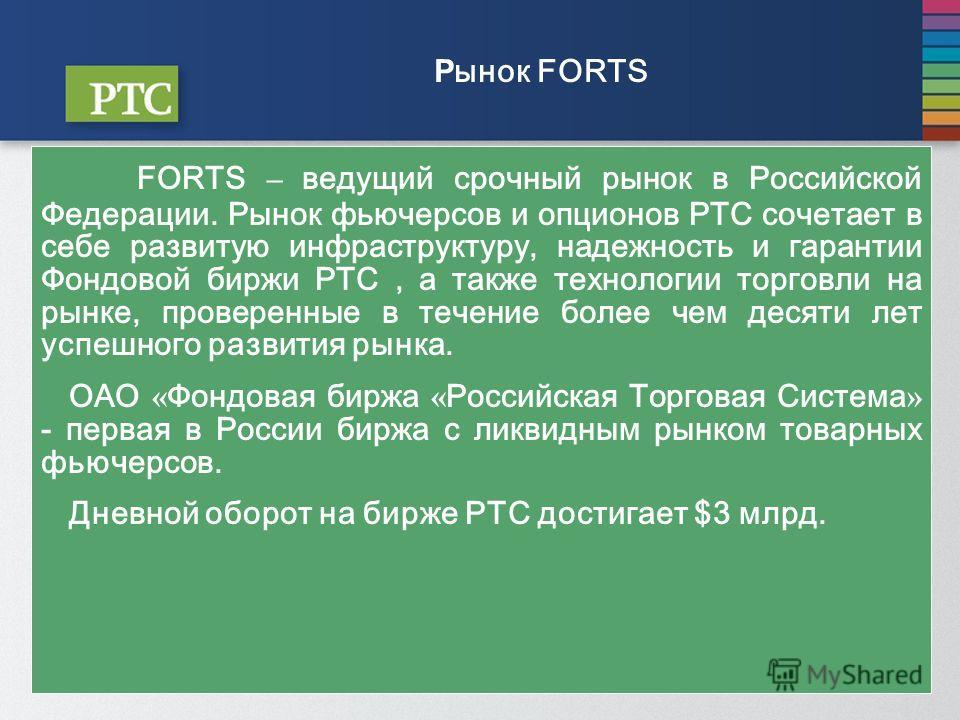 Р ынок FORTS FORTS – ведущий срочный рынок в Российской Федерации. Рынок фьючерсов и опционов РТС сочетает в себе развитую инфраструктуру, надежность и гарантии Фондовой биржи РТС, а также технологии торговли на рынке, проверенные в течение более чем