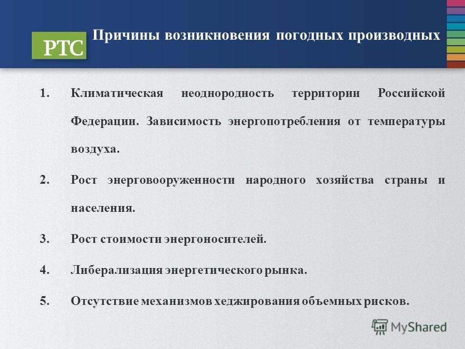 Причины возникновения погодных производных 1.Климатическая неоднородность территории Российской Федерации. Зависимость энергопотребления от температуры воздуха. 2.Рост энерговооруженности народного хозяйства страны и населения. 3.Рост стоимости энерг