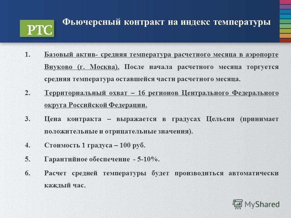 Фьючерсный контракт на индекс температуры 1.Базовый актив- средняя температура расчетного месяца в аэропорте Внуково (г. Москва). После начала расчетного месяца торгуется средняя температура оставшейся части расчетного месяца. 2.Территориальный охват