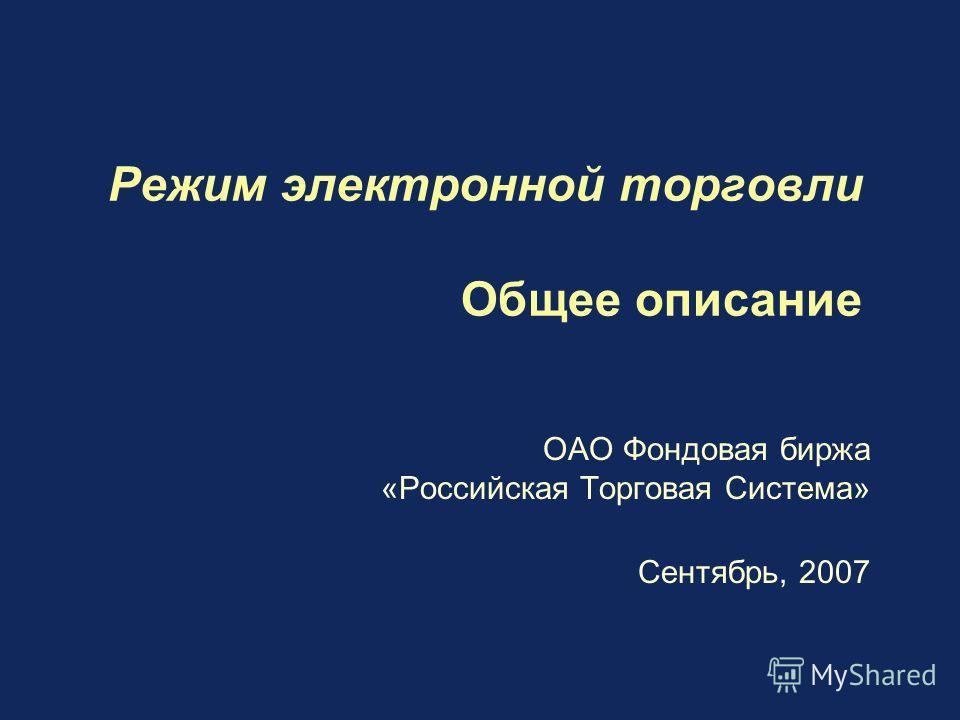 Режим электронной торговли Общее описание ОАО Фондовая биржа «Российская Торговая Система» Сентябрь, 2007