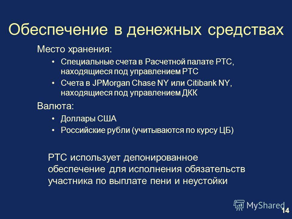 14 Обеспечение в денежных средствах Место хранения: Специальные счета в Расчетной палате РТС, находящиеся под управлением РТС Счета в JPMorgan Chase NY или Citibank NY, находящиеся под управлением ДКК Валюта: Доллары США Российские рубли (учитываются