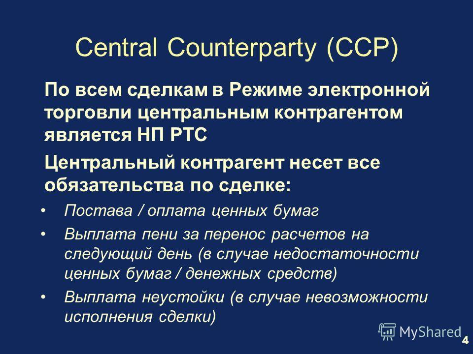 4 Central Counterparty (CCP) По всем сделкам в Режиме электронной торговли центральным контрагентом является НП РТС Центральный контрагент несет все обязательства по сделке: Постава / оплата ценных бумаг Выплата пени за перенос расчетов на следующий