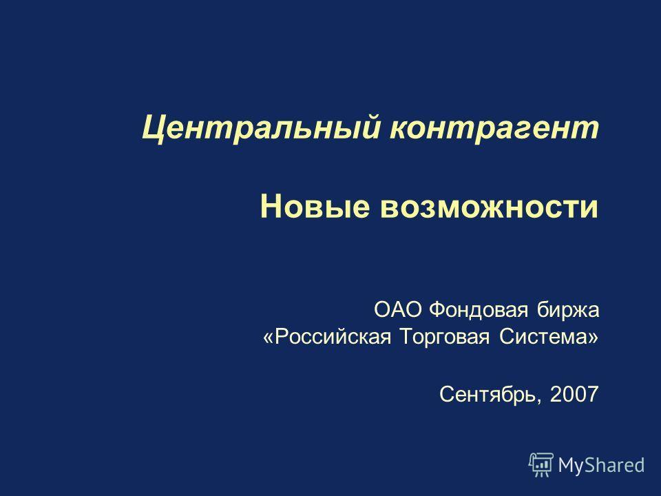 Центральный контрагент Новые возможности ОАО Фондовая биржа «Российская Торговая Система» Сентябрь, 2007
