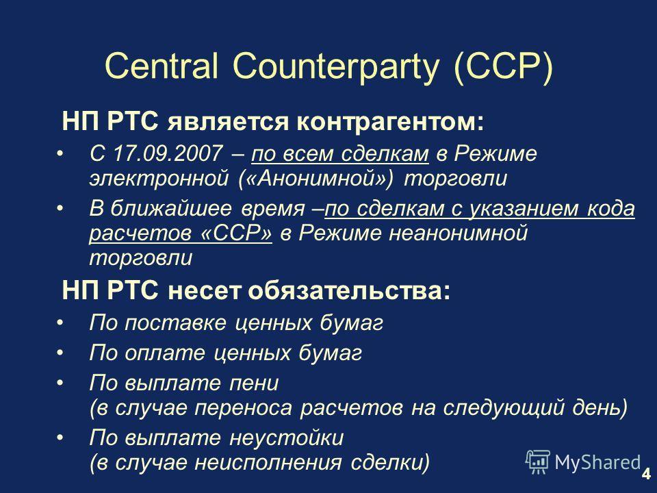 4 Central Counterparty (CCP) НП РТС является контрагентом: С 17.09.2007 – по всем сделкам в Режиме электронной («Анонимной») торговли В ближайшее время –по сделкам с указанием кода расчетов «CCP» в Режиме неанонимной торговли НП РТС несет обязательст