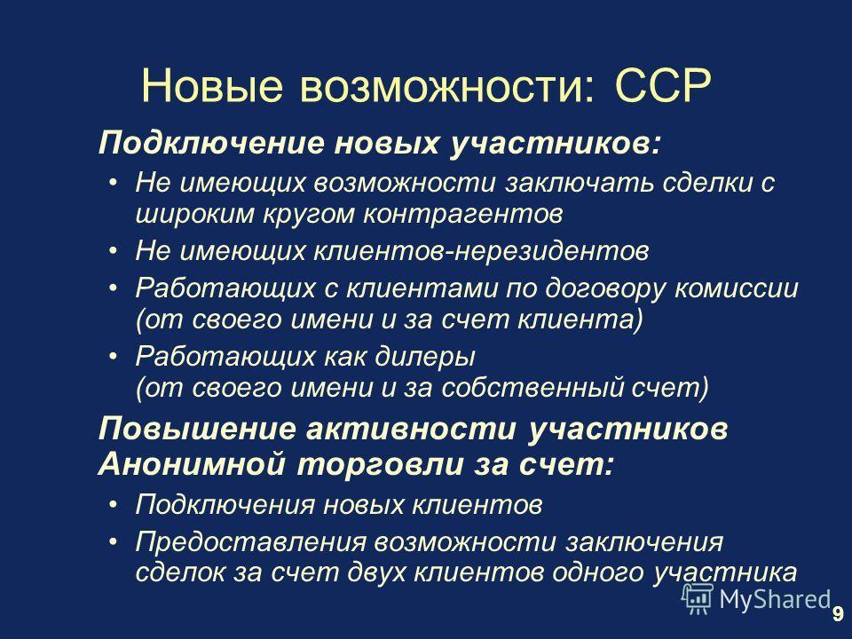 9 Новые возможности: CCP Подключение новых участников: Не имеющих возможности заключать сделки с широким кругом контрагентов Не имеющих клиентов-нерезидентов Работающих с клиентами по договору комиссии (от своего имени и за счет клиента) Работающих к