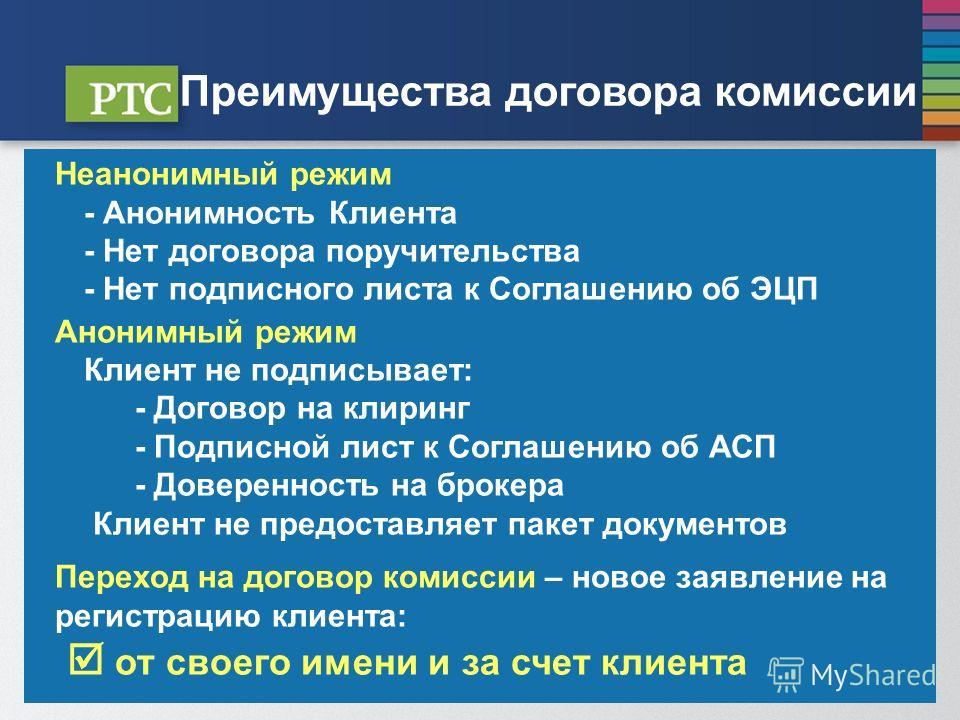 Преимущества договора комиссии Неанонимный режим - Анонимность Клиента - Нет договора поручительства - Нет подписного листа к Соглашению об ЭЦП Анонимный режим Клиент не подписывает: - Договор на клиринг - Подписной лист к Соглашению об АСП - Доверен