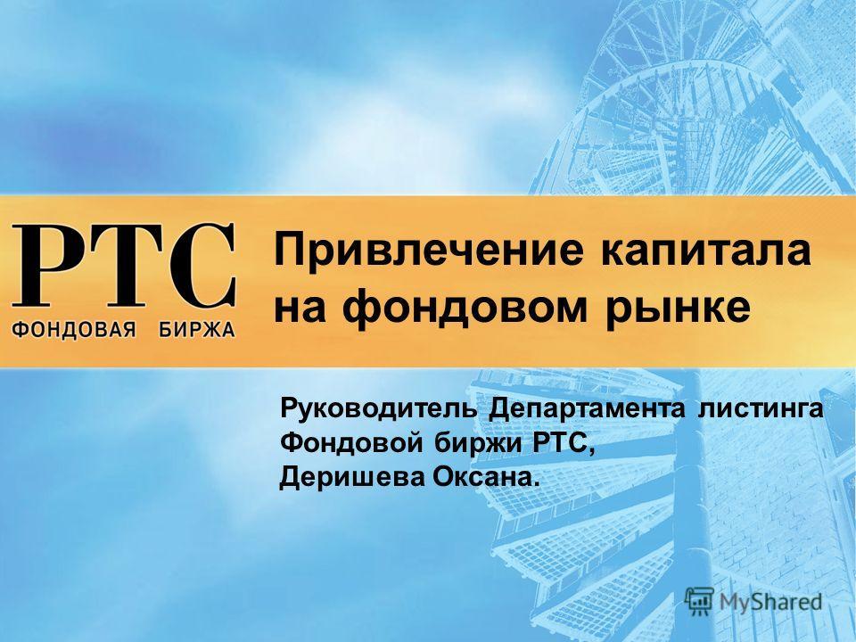Привлечение капитала на фондовом рынке Руководитель Департамента листинга Фондовой биржи РТС, Деришева Оксана.
