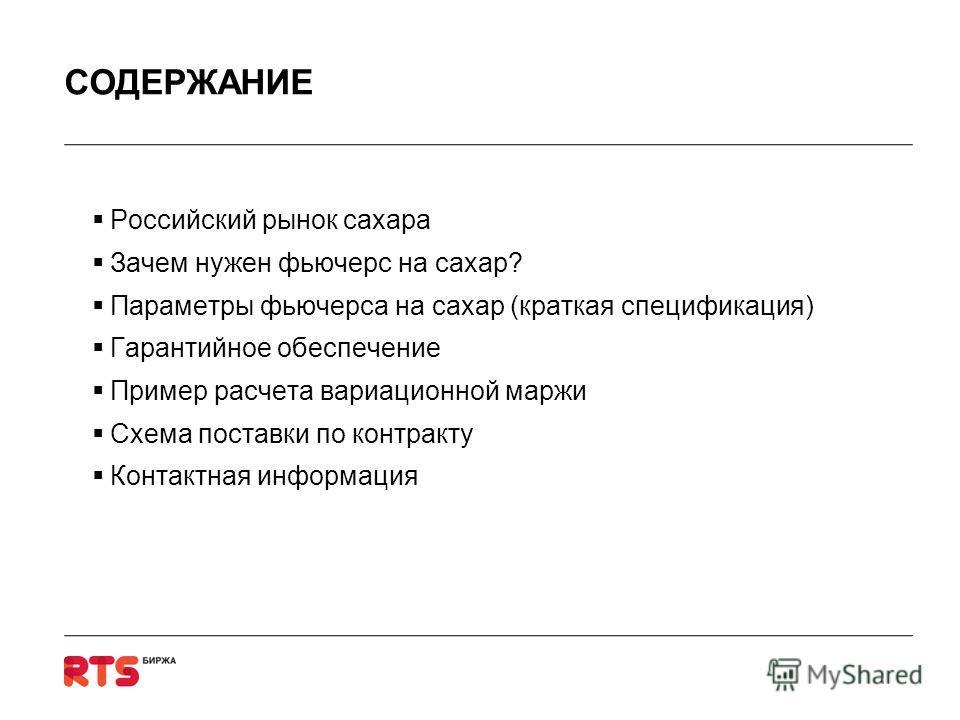 СОДЕРЖАНИЕ Российский рынок сахара Зачем нужен фьючерс на сахар? Параметры фьючерса на сахар (краткая спецификация) Гарантийное обеспечение Пример расчета вариационной маржи Схема поставки по контракту Контактная информация