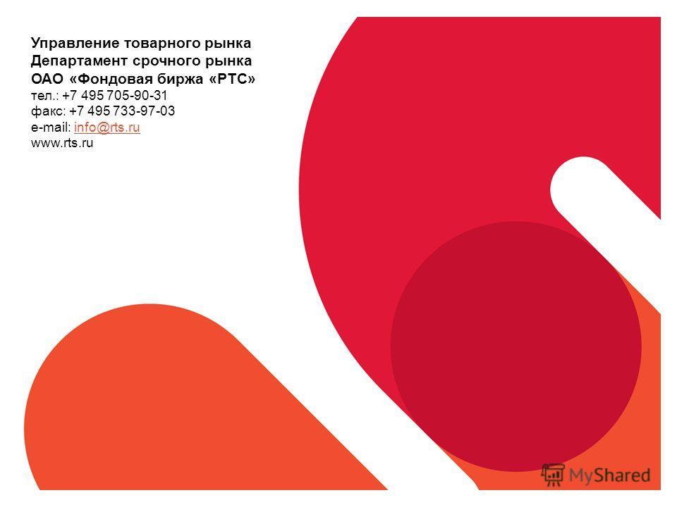 Управление товарного рынка Департамент срочного рынка ОАО «Фондовая биржа «РТС» тел.: +7 495 705-90-31 факс: +7 495 733-97-03 e-mail: info@rts.ruinfo@rts.ru www.rts.ru