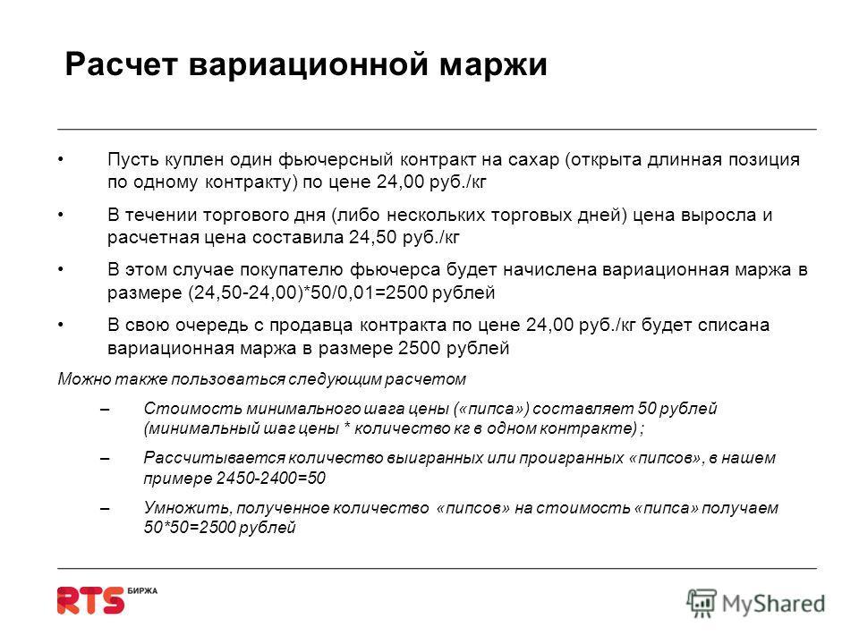 Расчет вариационной маржи Пусть куплен один фьючерсный контракт на сахар (открыта длинная позиция по одному контракту) по цене 24,00 руб./кг В течении торгового дня (либо нескольких торговых дней) цена выросла и расчетная цена составила 24,50 руб./кг