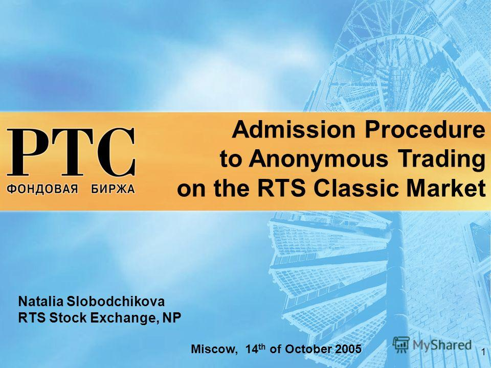 1 Admission Procedure to Anonymous Trading on the RTS Classic Market Natalia Slobodchikova RTS Stock Exchange, NP Miscow, 14 th of October 2005