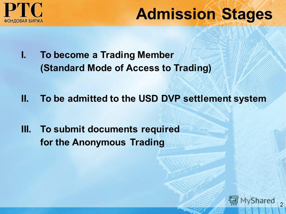 2 Admission Stages I.To become a Trading Member (Standard Mode of Access to Trading) II.To be admitted to the USD DVP settlement system III.To submit documents required for the Anonymous Trading