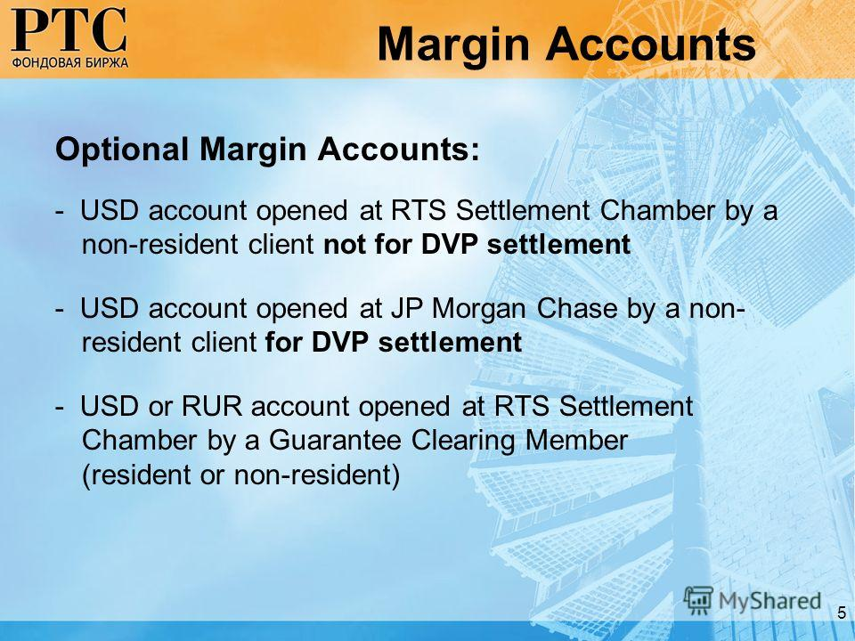 5 Margin Accounts Optional Margin Accounts: - USD account opened at RTS Settlement Chamber by a non-resident client not for DVP settlement - USD account opened at JP Morgan Chase by a non- resident client for DVP settlement - USD or RUR account opene